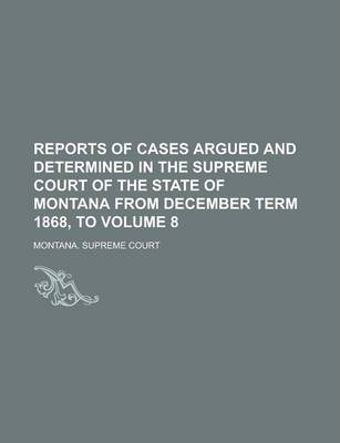 Reports of Cases Argued and Determined in the Supreme Court of the State of Montana from December Term 1868, to Volume 8