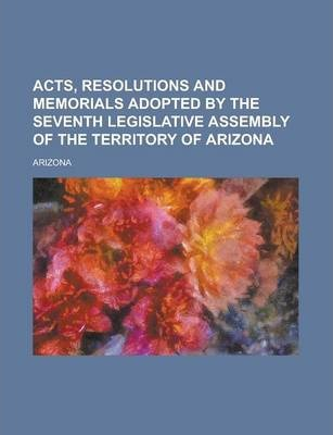 Acts, Resolutions and Memorials Adopted by the Seventh Legislative Assembly of the Territory of Arizona