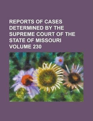 Reports of Cases Determined by the Supreme Court of the State of Missouri Volume 230