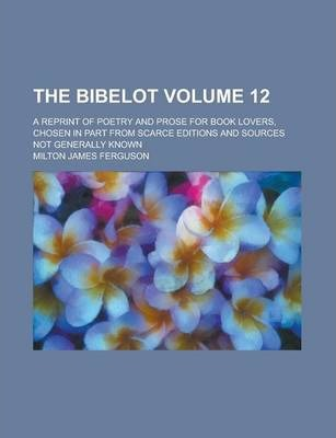 The Bibelot; A Reprint of Poetry and Prose for Book Lovers, Chosen in Part from Scarce Editions and Sources Not Generally Known Volume 12
