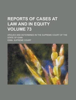 Reports of Cases at Law and in Equity; Argued and Determined in the Supreme Court of the State of Iowa Volume 73