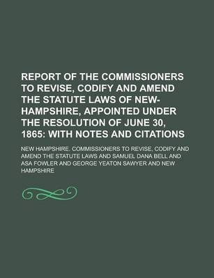Report of the Commissioners to Revise, Codify and Amend the Statute Laws of New-Hampshire, Appointed Under the Resolution of June 30, 1865