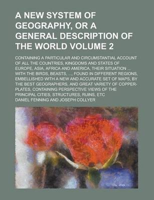 A New System of Geography, or a General Description of the World; Containing a Particular and Circumstantial Account of All the Countries, Kingdoms and States of Europe, Asia, Africa and America, Their Situation ... with the Volume 2
