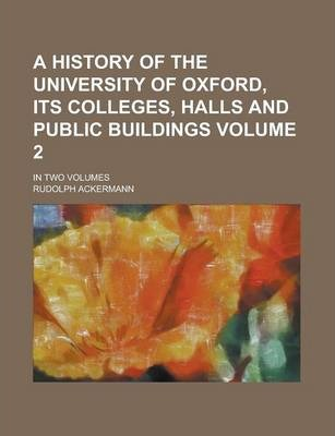 A History of the University of Oxford, Its Colleges, Halls and Public Buildings; In Two Volumes Volume 2