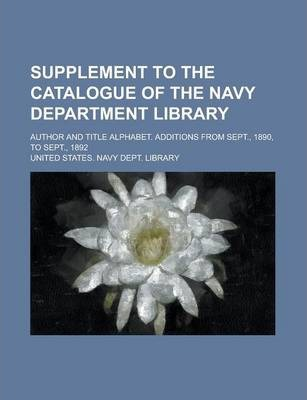 Supplement to the Catalogue of the Navy Department Library; Author and Title Alphabet. Additions from Sept., 1890, to Sept., 1892