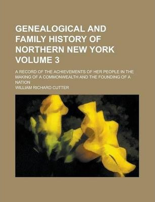 Genealogical and Family History of Northern New York; A Record of the Achievements of Her People in the Making of a Commonwealth and the Founding of a Nation Volume 3