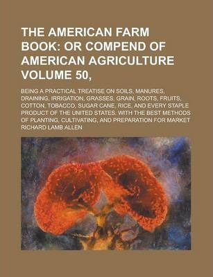 The American Farm Book; Being a Practical Treatise on Soils, Manures, Draining, Irrigation, Grasses, Grain, Roots, Fruits, Cotton, Tobacco, Sugar Cane, Rice, and Every Staple Product of the United States. with the Best Methods Volume 50,
