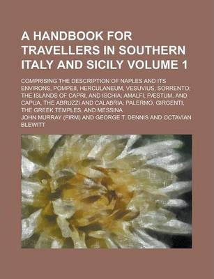 A Handbook for Travellers in Southern Italy and Sicily; Comprising the Description of Naples and Its Environs, Pompeii, Herculaneum, Vesuvius, Sorrento; The Islands of Capri, and Ischia; Amalfi, Paestum, and Capua, the Abruzzi Volume 1