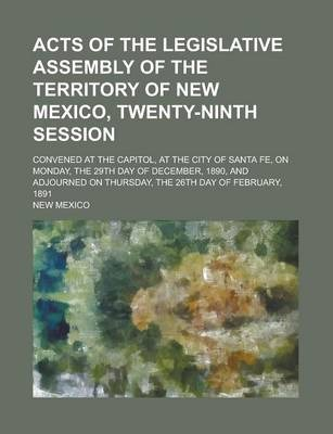 Acts of the Legislative Assembly of the Territory of New Mexico, Twenty-Ninth Session; Convened at the Capitol, at the City of Santa Fe, on Monday, the 29th Day of December, 1890, and Adjourned on Thursday, the 26th Day of February, 1891