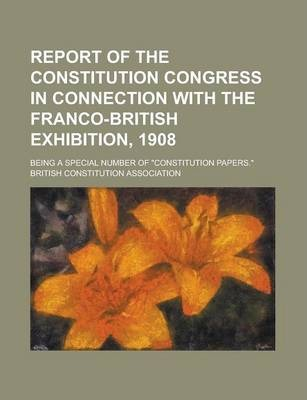 "Report of the Constitution Congress in Connection with the Franco-British Exhibition, 1908; Being a Special Number of ""Constitution Papers."""