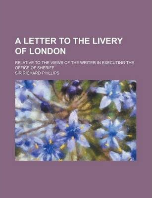 A Letter to the Livery of London; Relative to the Views of the Writer in Executing the Office of Sheriff