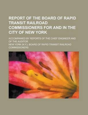 Report of the Board of Rapid Transit Railroad Commissioners for and in the City of New York; Accompanied by Reports of the Chief Engineer and of the Auditor