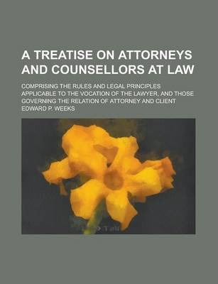 A Treatise on Attorneys and Counsellors at Law; Comprising the Rules and Legal Principles Applicable to the Vocation of the Lawyer, and Those Governing the Relation of Attorney and Client