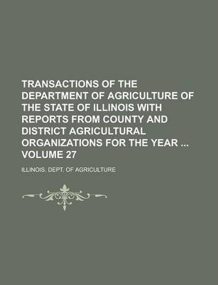 Transactions of the Department of Agriculture of the State of Illinois with Reports from County and District Agricultural Organizations for the Year Volume 27