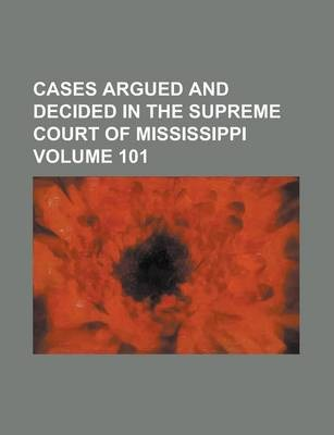 Cases Argued and Decided in the Supreme Court of Mississippi Volume 101
