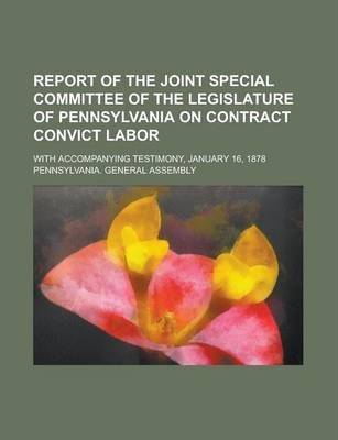 Report of the Joint Special Committee of the Legislature of Pennsylvania on Contract Convict Labor; With Accompanying Testimony, January 16, 1878