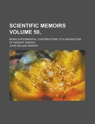 Scientific Memoirs; Being Experimental Contributions to a Knowledge of Radiant Energy Volume 50,