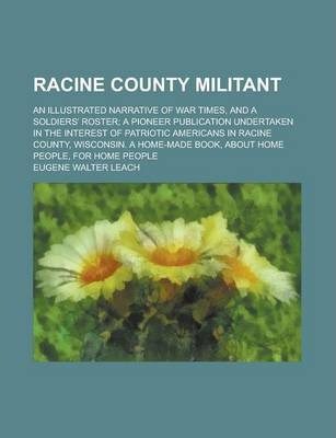 Racine County Militant; An Illustrated Narrative of War Times, and a Soldiers' Roster; A Pioneer Publication Undertaken in the Interest of Patriotic Americans in Racine County, Wisconsin. a Home-Made Book, about Home People, for Home People