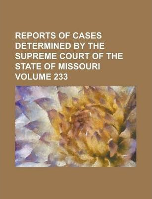Reports of Cases Determined by the Supreme Court of the State of Missouri Volume 233