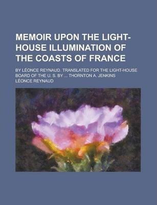 Memoir Upon the Light-House Illumination of the Coasts of France; By Leonce Reynaud. Translated for the Light-House Board of the U. S. by ... Thornton A. Jenkins