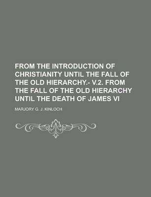 From the Introduction of Christianity Until the Fall of the Old Hierarchy.- V.2. from the Fall of the Old Hierarchy Until the Death of James VI