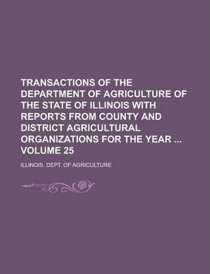 Transactions of the Department of Agriculture of the State of Illinois with Reports from County and District Agricultural Organizations for the Year Volume 25