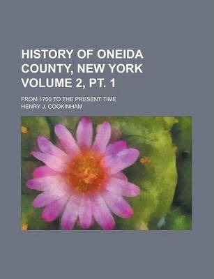 History of Oneida County, New York; From 1700 to the Present Time Volume 2, PT. 1