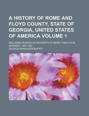 A History of Rome and Floyd County, State of Georgia, United States of America; Including Numerous Incidents of More Than Local Interest, 1540-1922 ... Volume 1