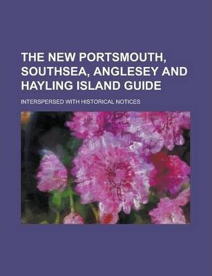 The New Portsmouth, Southsea, Anglesey and Hayling Island Guide; Interspersed with Historical Notices