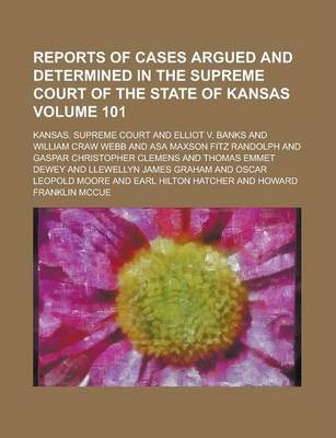 Reports of Cases Argued and Determined in the Supreme Court of the State of Kansas Volume 101