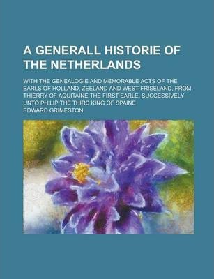 A Generall Historie of the Netherlands; With the Genealogie and Memorable Acts of the Earls of Holland, Zeeland and West-Friseland, from Thierry of Aquitaine the First Earle, Successively Unto Philip the Third King of Spaine