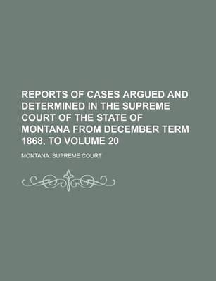 Reports of Cases Argued and Determined in the Supreme Court of the State of Montana from December Term 1868, to Volume 20