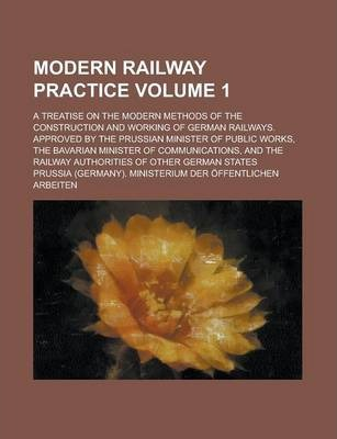 Modern Railway Practice; A Treatise on the Modern Methods of the Construction and Working of German Railways. Approved by the Prussian Minister of Public Works, the Bavarian Minister of Communications, and the Railway Authorities Volume 1