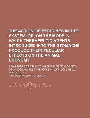 The Action of Medicines in the System, Or, on the Mode in Which Therapeutic Agents Introduced Into the Stomache Produce Their Peculiar Effects on the Animal Economy; Being the Prize Essay to Which the Medical Society of London Awarded the