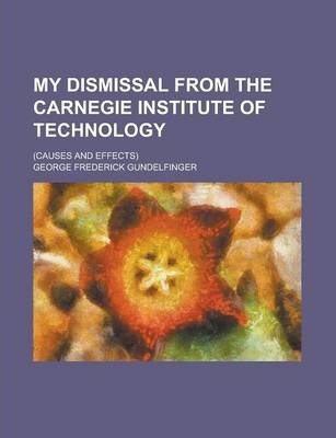 My Dismissal from the Carnegie Institute of Technology; (Causes and Effects)