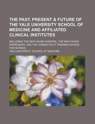 The Past, Present & Future of the Yale University School of Medicine and Affiliated Clinical Institutes; Including the New Haven Hospital, the New Haven Dispensary, and the Connecticut Training School for Nurses