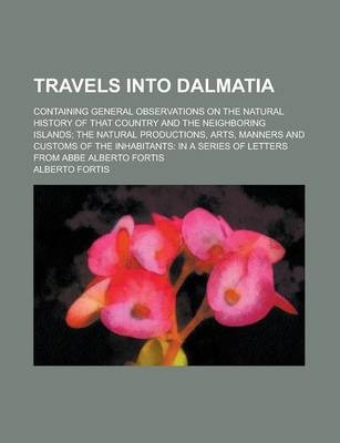 Travels Into Dalmatia; Containing General Observations on the Natural History of That Country and the Neighboring Islands; The Natural Productions, Arts, Manners and Customs of the Inhabitants