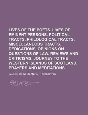 Lives of the Poets. Lives of Eminent Persons. Political Tracts. Philological Tracts. Miscellaneous Tracts. Dedications. Opinions on Questions of Law. Reviews and Criticisms. Journey to the Western Islands of Scotland. Prayers and