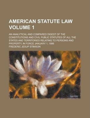 American Statute Law; An Analytical and Compared Digest of the Constitutions and Civil Public Statutes of All the States and Territories Relating to Persons and Property, in Force January 1, 1886 Volume 1