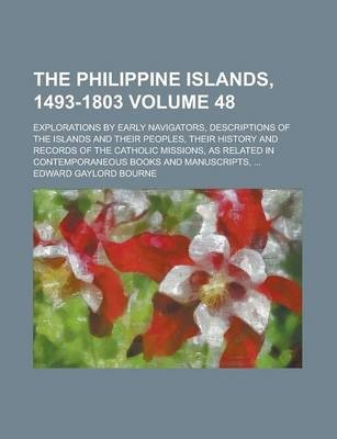 The Philippine Islands, 1493-1803; Explorations by Early Navigators, Descriptions of the Islands and Their Peoples, Their History and Records of the Catholic Missions, as Related in Contemporaneous Books and Manuscripts, ... Volume 48