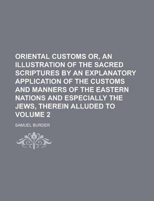 Oriental Customs Or, an Illustration of the Sacred Scriptures by an Explanatory Application of the Customs and Manners of the Eastern Nations and Especially the Jews, Therein Alluded to Volume 2