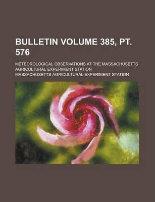 Bulletin; Meteorological Observations at the Massachusetts Agricultural Experiment Station Volume 385, PT. 576
