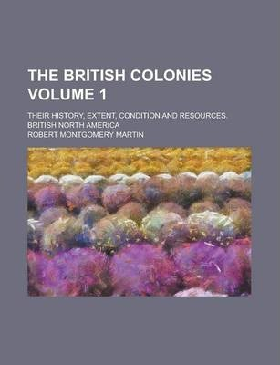 The British Colonies; Their History, Extent, Condition and Resources. British North America Volume 1