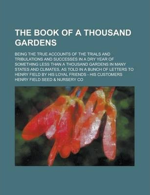 The Book of a Thousand Gardens; Being the True Accounts of the Trials and Tribulations and Successes in a Dry Year of Something Less Than a Thousand Gardens in Many States and Climates, as Told in a Bunch of Letters to Henry Field by His