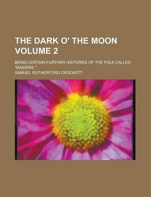 "The Dark O' the Moon; Being Certain Further Histories of the Folk Called ""Raiders."" Volume 2"