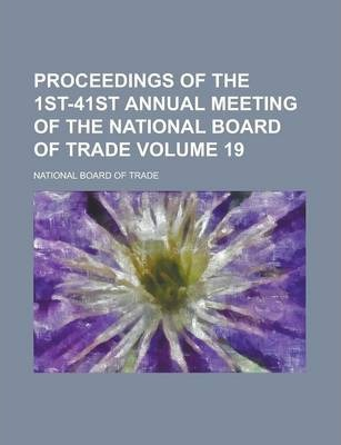 Proceedings of the 1st-41st Annual Meeting of the National Board of Trade Volume 19