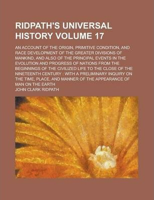 Ridpath's Universal History; An Account of the Origin, Primitive Condition, and Race Development of the Greater Divisions of Mankind, and Also of the Principal Events in the Evolution and Progress of Nations from the Beginnings Volume 17