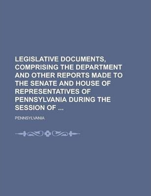 Legislative Documents, Comprising the Department and Other Reports Made to the Senate and House of Representatives of Pennsylvania During the Session of