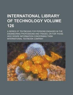 International Library of Technology; A Series of Textbooks for Persons Engaged in the Engineering Professions and Trades, or for Those Who Desire Information Concerning Them Volume 126