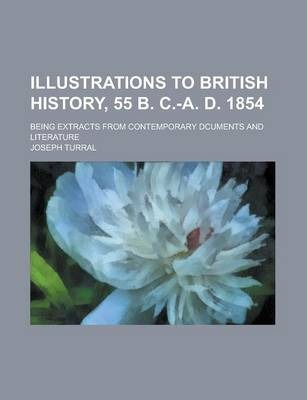 Illustrations to British History, 55 B. C.-A. D. 1854; Being Extracts from Contemporary Dcuments and Literature